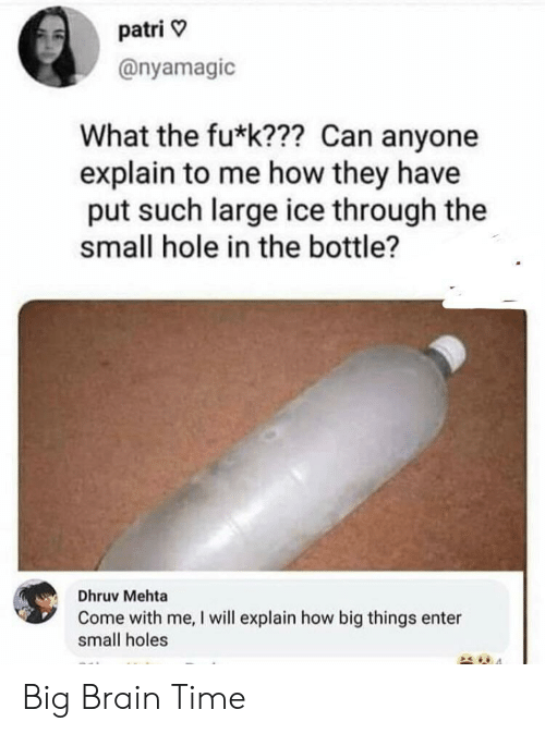 Holes, Brain, and Time: patri  @nyamagic  What the fu*k??? Can anyone  explain to me how they have  put such large ice through the  small hole in the bottle?  Dhruv Mehta  Come with me, I will explain how big things enter  small holes Big Brain Time