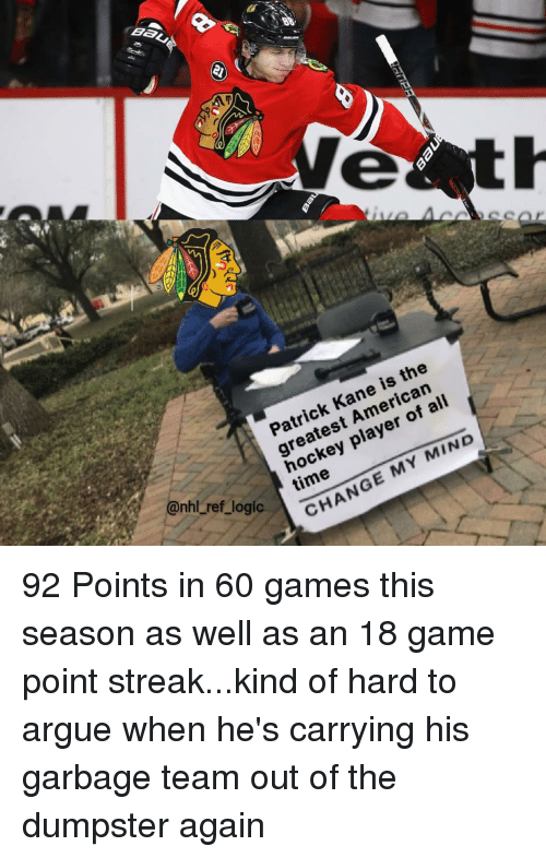 kane: Patrick Kane is the  greatest American  hockey player of ali  time  ref  logi  CHANGE MY MIND 92 Points in 60 games this season as well as an 18 game point streak...kind of hard to argue when he's carrying his garbage team out of the dumpster again