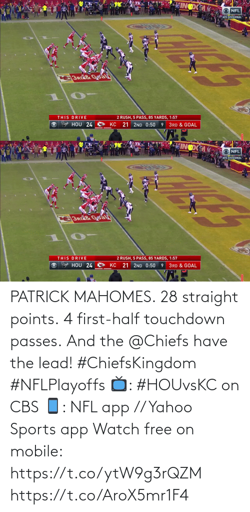 first: PATRICK MAHOMES.  28 straight points.  4 first-half touchdown passes.  And the @Chiefs have the lead! #ChiefsKingdom #NFLPlayoffs  📺: #HOUvsKC on CBS 📱: NFL app // Yahoo Sports app Watch free on mobile: https://t.co/ytW9g3rQZM https://t.co/AroX5mr1F4