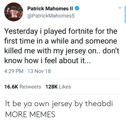 Dank, Memes, and Target: Patrick MahomesII  @PatrickMahomes5  15  Yesterday i played fortnite for the  first time in a while and someone  killed me with my jersey on.. don't  know how i feel about it..  4:29 PM 13 Nov 18  16.6K Retweets 128K Likes It be ya own jersey by theabdi MORE MEMES