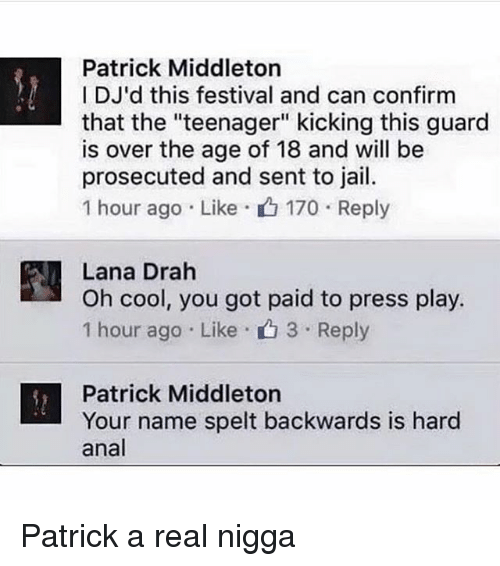 """Analment: Patrick Middleton  IDJ'd this festival and can confirm  that the """"teenager"""" kicking this guard  is over the age of 18 and will be  prosecuted and sent to jail.  1 hour ago . Like- 170 . Reply  Lana Drah  Oh cool, you got paid to press play.  1 hour ago . Like . 3 . Reply  n , ou got paid to press ply  Patrick Middleton  Your name spelt backwards is hard  anal Patrick a real nigga"""