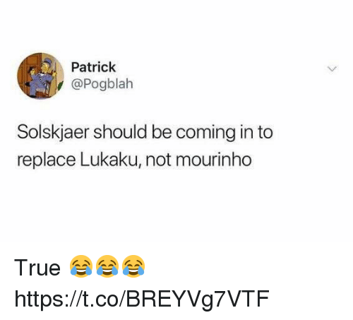 Lukaku: Patrick  @Pogblah  Solskjaer should be coming in to  replace Lukaku, not mourinho True 😂😂😂 https://t.co/BREYVg7VTF