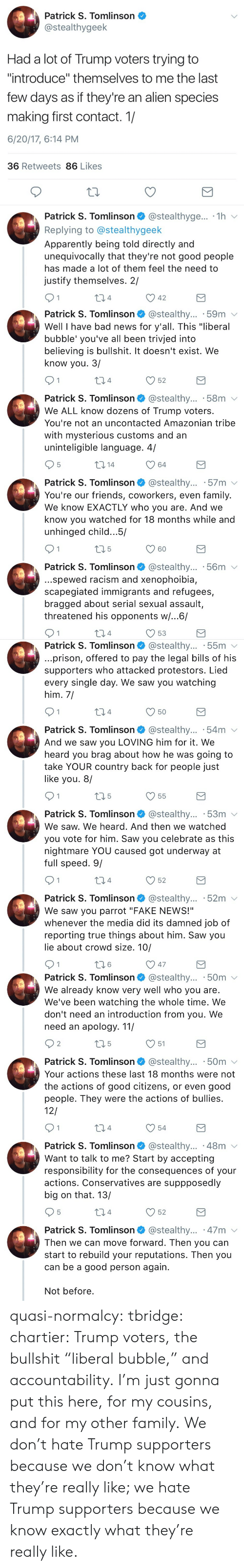 """Apparently, Bad, and Fake: Patrick S. Tomlinson  @stealthygeek  Had a lot of Trump voters trying to  """"introduce"""" themselves to me the last  few days as if they're an alien species  making first contact. 1/  6/20/17, 6:14 PM  36 Retweets 86 Likes  Patrick S. Tomlinson @stealthyge... 1h v  Replying to @stealthygeek  Apparently being told directly and  unequivocally that they're not good people  has made a lot of them feel the need to  justify themselves. 2/  04  42   Patrick S. Tomlinson @stealthy... .59m v  Well I have bad news for y'all. This """"liberal  bubble' you've all been trivjed into  believing is bullshit. It doesn't exist. We  know you. 3/  4  52  Patrick S. Tomlinson @stealthy... 58m  We ALL know dozens of Trump voters.  You're not an uncontacted Amazonian tribe  with mysterious customs and an  uninteligible language. 4/  5  64  Patrick S. Tomlinson @stealthy... 57m v  You're our friends, coworkers, even family.  We know EXACTLY who you are. And we  know you watched for 18 months while and  unhinged child.. .5/  60  Patrick S. Tomlinson* @stealthy...-56m ﹀  ..spewed racism and xenophoibia,  scapegiated immigrants and refugees,  bragged about serial sexual assault,  threatened his opponents w/...6/  4  53   Patrick S. Tomlinson @stealthy... 55m v  prison, offered to pay the legal bills of his  supporters who attacked protestors. Lied  every single day. We saw you watching  him, 7  4  Patrick S. Tomlinson @stealthy... .54m  And we saw you LOVING him for it. We  heard you brag about how he was going to  take YOUR country back for people just  like you. 8/  V55  Patrick S. Tomlinson* @stealthy...-53m  We saw. We heard. And then we watched  you vote for him. Saw you celebrate as this  nightmare YOU caused got underway at  full speed. 9/  4  52  Patrick S. Tomlinson @stealthy... 52m v  We saw you parrot """"FAKE NEWS!""""  whenever the media did its damned job of  reporting true things about him. Saw you  lie about crowd size. 10/  6   Patrick S. Tomlinson @stealthy... """