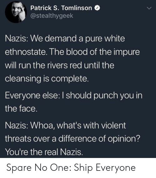 Run, The Real, and White: Patrick S. Tomlinson  @stealthygeek  Nazis: We demand a pure white  ethnostate. The blood of the impure  will run the rivers red until the  cleansing is complete  Everyone else: I should punch you in  the face  Nazis: Whoa, what's with violent  threats over a difference of opinion?  You're the real Nazis Spare No One: Ship Everyone