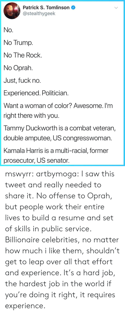 kamala: Patrick S. Tomlinson  @stealthygeek  No  No Trump  No The Rock  No Oprah  Just, fuck no  Experienced. Politician  Want a woman of color? Awesome. I'm  right there with you  lammy Duckworth is a combat veteran,  double amputee, US congresswoman  Kamala Harris is a multi-racial, former  prosecutor, US senator mswyrr: artbymoga: I saw this tweet and really needed to share it. No offense to Oprah, but people work their entire lives to build a resume and set of skills in public service. Billionaire celebrities, no matter how much i like them, shouldn't get to leap over all that effort and experience. It's a hard job, the hardest job in the world if you're doing it right, it requires experience.