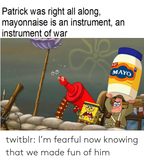 Fearful: Patrick was right all along,  mayonnaise is an instrument, an  instrument of war  10T  MAYO  djnewton123 twitblr:  I'm fearful now knowing that we made fun of him