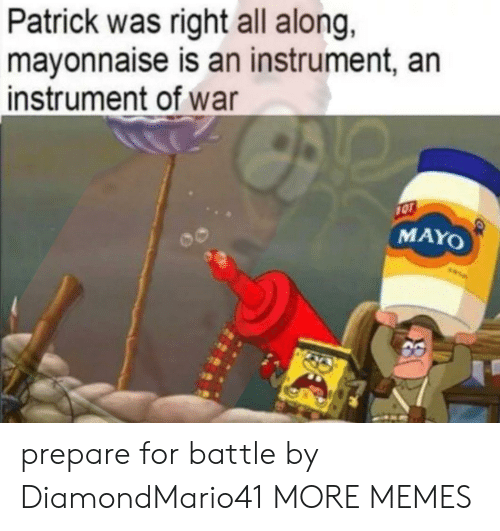 Dank, Memes, and Target: Patrick was right all along,  mayonnaise is an instrument, an  instrument of war  1OT  MAYO prepare for battle by DiamondMario41 MORE MEMES