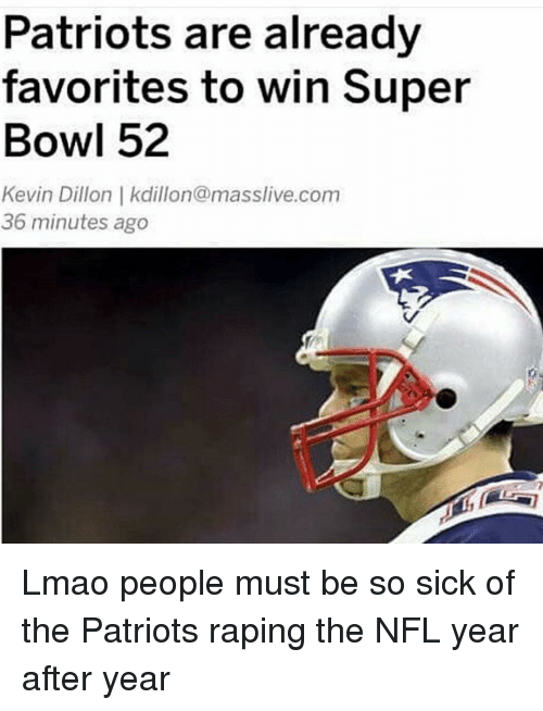 the patriot: Patriots are already  favorites to win Super  Bowl 52  Kevin Dillon kdillon@masslive.com  36 minutes ago Lmao people must be so sick of the Patriots raping the NFL year after year