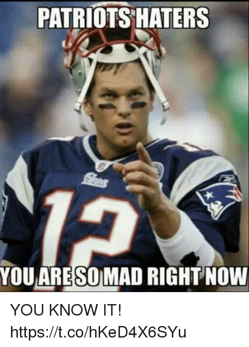 Patriots Haters You Aresomad Right Now You Know It