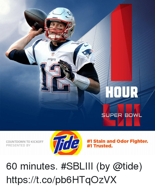 60 minutes: PATRIOTS  HOUR  SUPER BOWL  Tide  COUNTDOWN TO KICKOFF  PRESENTED BY  #1 Stain and Odor Fighter.  #1 Trusted. 60 minutes. #SBLIII  (by @tide) https://t.co/pb6HTqOzVX
