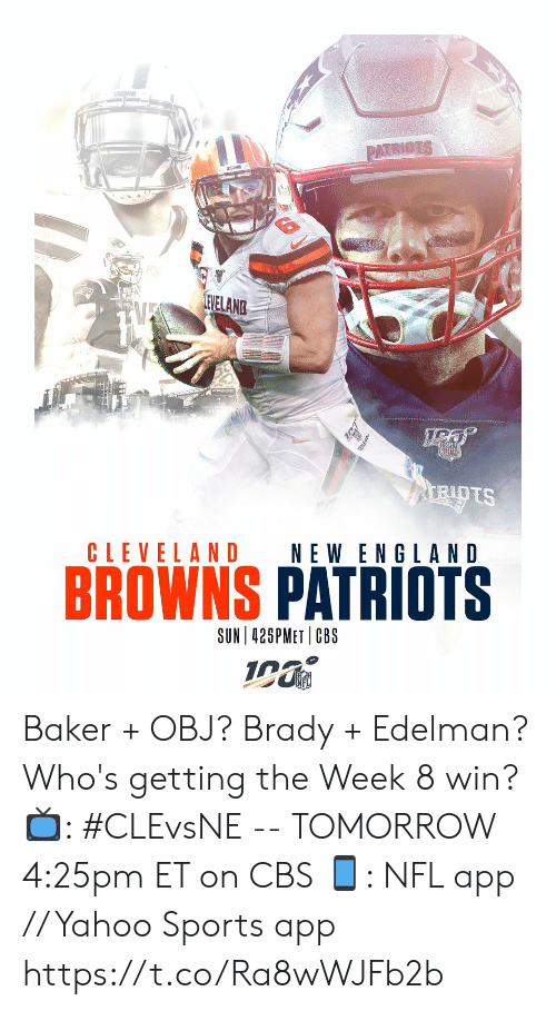 riots: PATRIOTS  LEVELANG  RIOTS  CLEVELAND  NEW ENGLAND  BROWNS PATRIOTS  SUN 425PMET CBS  Wibm Baker + OBJ?  Brady + Edelman?   Who's getting the Week 8 win?   📺: #CLEvsNE -- TOMORROW 4:25pm ET on CBS 📱: NFL app // Yahoo Sports app https://t.co/Ra8wWJFb2b