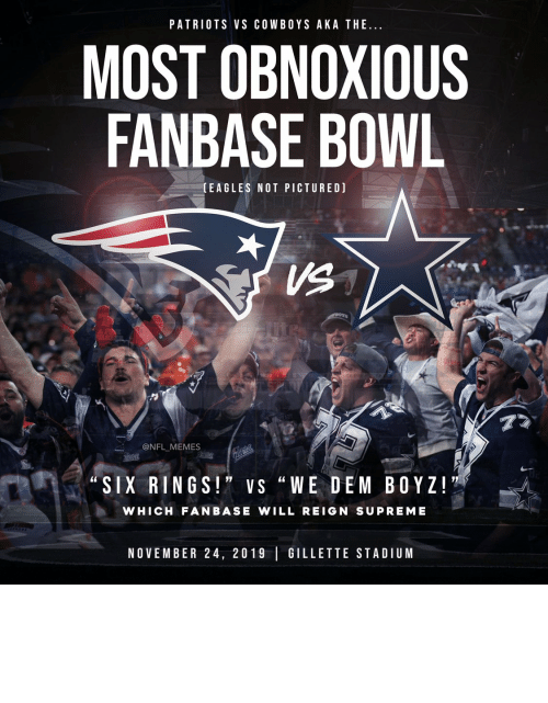 "rings: PATRIOTS VS COWBOYS AKA THE..  MOST OBNOXIOUS  FANBASE BOWL  (EAGLES NOT PICTURED)  VS  77  @NFL MEMES  Pait ic  ""SIX RINGS!"" VS ""WE DEM BOYZ!  WHICH FANBASE WILL REIGN SUPREME  NOVEMBER 24, 2019 GILLETTE STADIUM Tomorrow... https://t.co/QwOqZ9BoSs"