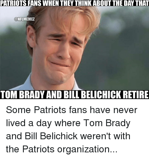 the patriot: PATRIOTSFANSWHEN THEY THINK ABOUT THE DAYTHAT  ONFLMEMEZ  TOM BRADY AND BILL BELICHICK RETIRE Some Patriots fans have never lived a day where Tom Brady and Bill Belichick weren't with the Patriots organization...