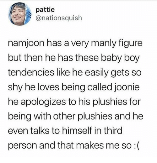 Baby, Baby Boy, and Boy: pattie  @nationsquish  namjoon has a very manly figure  but then he has these baby boy  tendencies like he easily gets so  shy he loves being called joonie  he apologizes to his plushies for  being with other plushies and he  even talks to himself in third  person and that makes me so :(