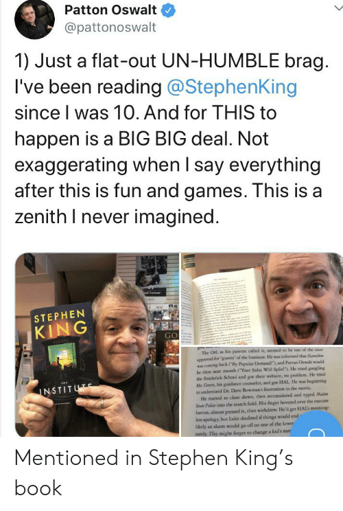 """Parents, School, and Stephen: Patton Oswalt  @pattonoswalt  1) Just a flat-out UN-HUMBLE brag.  I've been reading @StephenKing  since I was 10. And for THIS to  happen is a BlG BIG deal. Not  exaggerating when I say everything  after this is fun and games. This is a  zenith I never imagined.  Forever  nool  STEPHEN  KING  GO  gnem  The Orf, as his parents called it, seemed to be one of the sites  approved for """"guests of the Institute. He was informed that Hamilton  was coming back (""""By Popular Demand!), and Patton Oswalt would  be there next month (""""Your Sides Will Split!""""). He tried googling  the Broderick School and got their website, no problem. He tried  Mr Greer, his guidance counselor, and got HAL He was beginning  to understand Dr. Dave Bowman's frustration in the movie  He started to close down, then reconsidered and typed Maine  State Palice into the search field. His finger hovered over the execute  burron, almost pressed it, then withdrew. He'd get HALS meaning-  less apology, but Luke doubted if things would end  likely an alarm would go off on one of the lower  surely. They might forget to change a kid's nam  INSTITUTE Mentioned in Stephen King's book"""