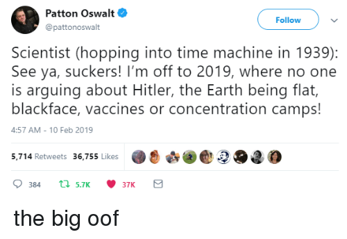 Blackface: Patton Oswalt  @pattonoswalt  Follow  Scientist (hopping into time machine in 1939):  See ya, suckers! I'm off to 2019, where no one  is arguing about Hitler, the Earth being flat,  blackface, vaccines or concentration camps!  4:57 AM-10 Feb 2019  5,.714 Retweets 36,755 likes2O2 the big oof