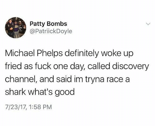 Definitely, Funny, and Shark: Patty Bombs  @PatriickDoyle  Michael Phelps definitely woke up  fried as fuck one day, called discovery  channel, and said im tryna race a  shark what's good  7/23/17, 1:58 PM