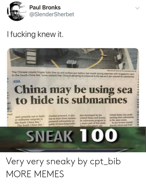 "Dank, Fucking, and Memes: Paul Bronks  @SlenderSherbet  I fucking knew it.  BAO UELIN  a The c  The Chinese missile frigate Yulin fires an anti-surface gun battery last month during exercises with Singapore's navy  in the South China Sea. Some analysts fear China is elevating its presence in the sea so it can conceal its submarines  ASIA  China may be using sea  to hide its submarines  ald  th  d to  nual  United States was easily  that developed by the  United States and Russia.  Its submarine program is  a major part of that push.  Since submarines can  nuclear-powered. It also  and certainly not to furth-  er militarize outposts in  the South China Sea.""  The South China Sea-  tracking their submarines  U  has at least three nuclear-  powered submarines ca-  pable of launching ballis-  he  te  in the open ocean  So the Soviets created  heavily mined and forti  and e nlan-  SNEAK 100 Very very sneaky by cpt_bib MORE MEMES"