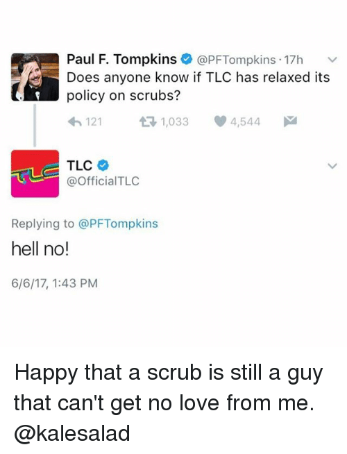 Hells No: Paul F. Tompkins @PF Tompkins 17h  Does anyone know if TLC has relaxed its  policy on scrubs?  121  t 1,033  4,544  M  TLC  @Official TLC  Replying to @PFTompkins  hell no!  6/6/17, 1:43 PM Happy that a scrub is still a guy that can't get no love from me. @kalesalad