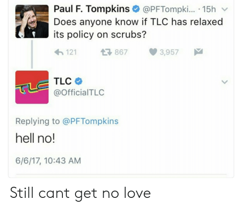 Scrubs: Paul F. Tompkins @PFTompki.. 15h v  Does anyone know if TLC has relaxed  its policy on scrubs?  1218  8673,957  TLC  @OfficialTLC  Replying to @PFTompkins  hell no!  6/6/17, 10:43 AM Still cant get no love