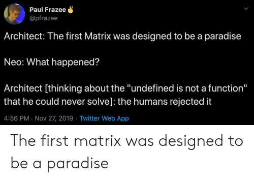 "function: Paul Frazee  @pfrazee  Architect: The first Matrix was designed to be a paradise  Neo: What happened?  Architect [thinking about the ""undefined is not a function""  that he could never solve]: the humans rejected it  4:56 PM Nov 27, 2019 Twitter Web App The first matrix was designed to be a paradise"