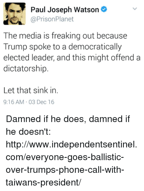 paul joseph watson: Paul Joseph Watson  a Prison Planet  The media is freaking out because  Trump spoke to a democratically  elected leader, and this might offend a  dictatorship.  Let that sink in.  9:16 AM 03 Dec 16 Damned if he does, damned if he doesn't: http://www.independentsentinel.com/everyone-goes-ballistic-over-trumps-phone-call-with-taiwans-president/