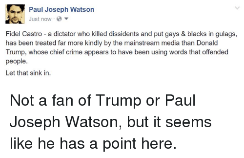 paul joseph watson: Paul Joseph Watson  Just now  Fidel Castro a dictator who killed dissidents and put gays & blacks in gulags,  has been treated far more kindly by the mainstream media than Donald  Trump, whose chief crime appears to have been using words that offended  people  Let that sink in. Not a fan of Trump or Paul Joseph Watson, but it seems like he has a point here.