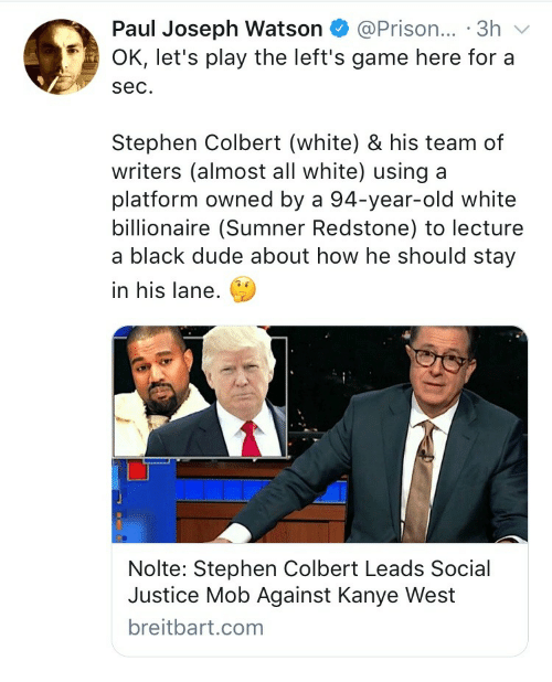 paul joseph watson: Paul Joseph Watson@Prison... 3h  OK, let's play the left's game here for a  sec.  Stephen Colbert (white) & his team of  writers (almost all white) using a  platform owned by a 94-year-old white  billionaire (Sumner Redstone) to lecture  a black dude about how he should stay  in his lane.  Nolte: Stephen Colbert Leads Social  Justice Mob Against Kanye West  breitbart.com