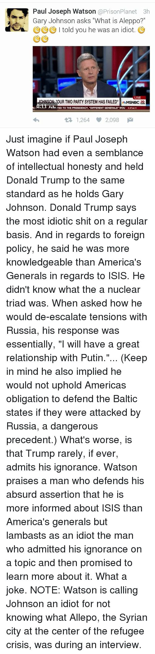 """Baltic: Paul Joseph Watson  @Prison Planet 3h  Gary Johnson asks """"What is Aleppo?  a I told you he was an idiot  LIVE  MSNBC 20  Hull CTED TO THE PRESIDENCY, """"DIFFERENT GENERALS WOU 4:47AM PT  1,264 2,098 M Just imagine if Paul Joseph Watson had even a semblance of intellectual honesty and held Donald Trump to the same standard as he holds Gary Johnson.   Donald Trump says the most idiotic shit on a regular basis. And in regards to foreign policy, he said he was more knowledgeable than America's Generals in regards to ISIS. He didn't know what the a nuclear triad was.   When asked how he would de-escalate tensions with Russia, his response was essentially, """"I will have a great relationship with Putin.""""...   (Keep in mind he also implied he would not uphold Americas obligation to defend the Baltic states if they were attacked by Russia, a dangerous precedent.)   What's worse, is that Trump rarely, if ever, admits his ignorance.   Watson praises a man who defends his absurd assertion that he is more informed about ISIS than America's generals but lambasts as an idiot the man who admitted his ignorance on a topic and then promised to learn more about it.   What a joke.   NOTE: Watson is calling Johnson an idiot for not knowing what Allepo, the Syrian city at the center of the refugee crisis, was during an interview."""