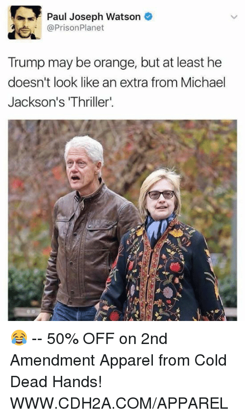 """paul joseph watson: Paul Joseph Watson  @Prison Planet  Trump may be orange, but at least he  doesn't look like an extra from Michael  Jackson's IThriller"""". 😂 -- 50% OFF on 2nd Amendment Apparel from Cold Dead Hands! WWW.CDH2A.COM/APPAREL"""