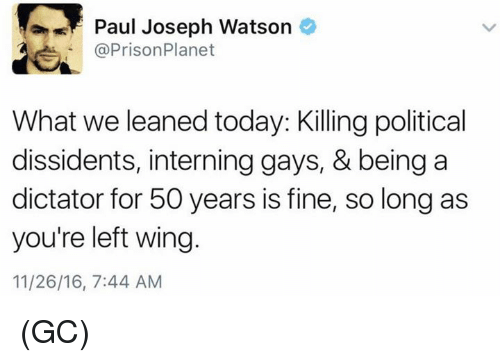paul joseph watson: Paul Joseph Watson  @Prison Planet  What we leaned today: Killing political  dissidents, interning gays, & being a  dictator for 50 years is fine, so long as  you're left wing  11/26/16, 7:44 AM (GC)