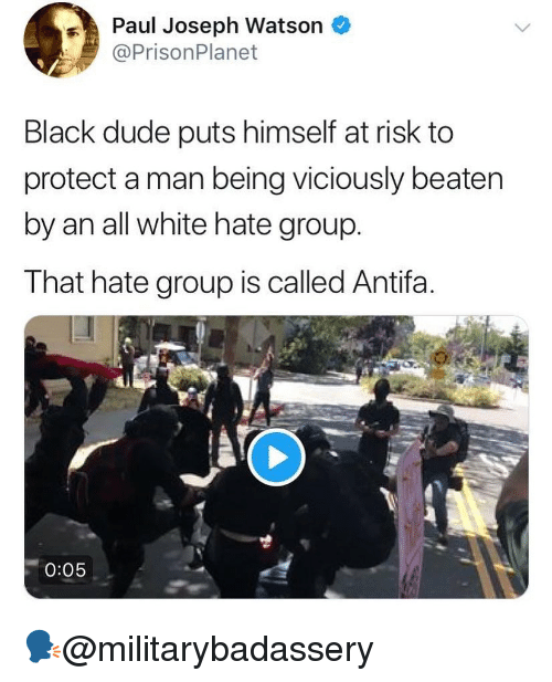 paul joseph watson: Paul Joseph Watson *  @PrisonPlanet  Black dude puts himself at risk to  protect a man being viciously beaten  by an all white hate group.  That hate group is called Antifa.  0:05 🗣@militarybadassery
