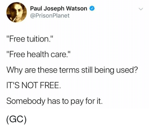 """paul joseph watson: Paul Joseph Watson  @PrisonPlanet  """"Free tuition.""""  """"Free health care.""""  Why are these terms still being used?  IT'S NOT FREE  Somebody has to pay for it. (GC)"""