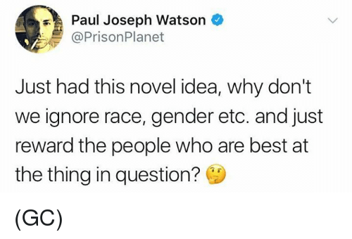 paul joseph watson: Paul Joseph Watson  @PrisonPlanet  Just had this novel idea, why don't  we ignore race, gender etc. and just  reward the people who are best at  the thing in question? (GC)