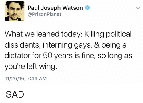 paul joseph watson: Paul Joseph Watson  PrisonPlanet  What we leaned today: Killing political  dissidents, interning gays, & being a  dictator for 50 years is fine, so long as  you're left wing  11/26/16, 7:44 AM SAD