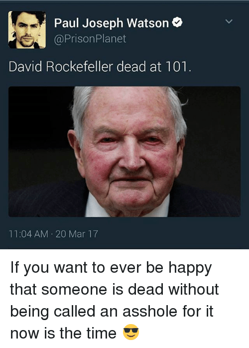 paul joseph watson: Paul Joseph Watson  SA Prison Planet  David Rockefeller dead at 101  11:04 AM 20 Mar 17 If you want to ever be happy that someone is dead without being called an asshole for it now is the time 😎