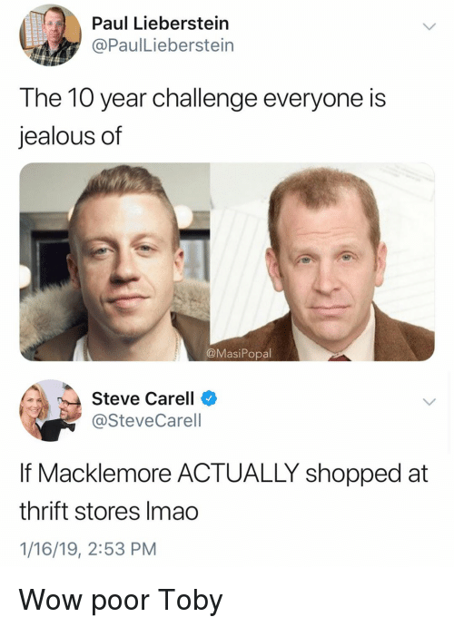 Macklemore: Paul Lieberstein  @PaulLieberstein  The 10 year challenge everyone is  jealous of  @MasiPopal  Steve Carell  @SteveCarell  If Macklemore ACTUALLY shopped at  thrift stores Imao  1/16/19, 2:53 PM Wow poor Toby