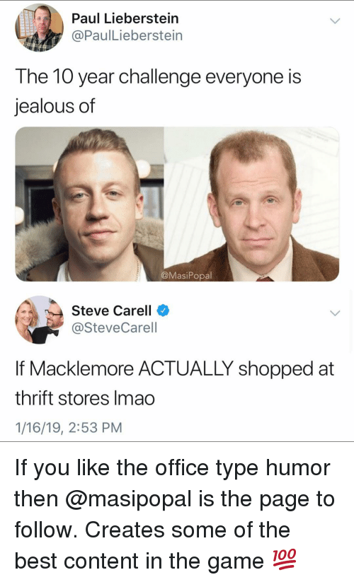 Macklemore: Paul Lieberstein  @PaulLieberstein  The 10 year challenge everyone is  jealous of  @MasiPopal  Steve Carell  @SteveCarell  If Macklemore ACTUALLY shopped at  thrift stores Imao  1/16/19, 2:53 PM If you like the office type humor then @masipopal is the page to follow. Creates some of the best content in the game 💯