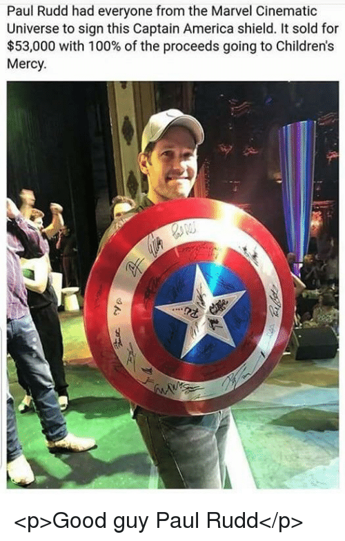 Cinematic Universe: Paul Rudd had everyone from the Marvel Cinematic  Universe to sign this Captain America shield. It sold for  $53,000 with 100% of the proceeds going to Children's  Mercy <p>Good guy Paul Rudd</p>