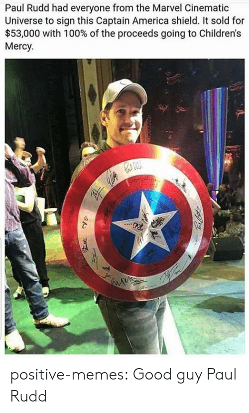 Cinematic Universe: Paul Rudd had everyone from the Marvel Cinematic  Universe to sign this Captain America shield. It sold for  $53,000 with 100% of the proceeds going to Children's  Mercy positive-memes:  Good guy Paul Rudd