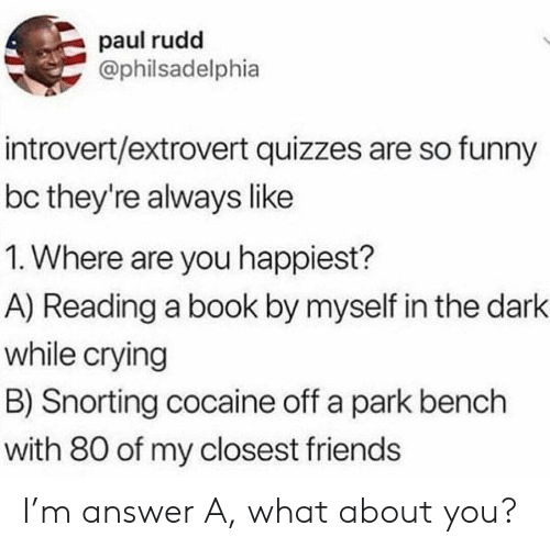 So Funny: paul rudd  @philsadelphia  introvert/extrovert quizzes are so funny  bc they're always like  1. Where are you happiest?  A) Reading a book by myself in the dark  while crying  B) Snorting cocaine off a park bench  with 80 of my closest friends I'm answer A, what about you?