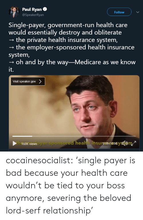 Medicare: Paul Ryan  Follow  @SpeakerRyan  Single-payer, government-run health care  would essentially destroy and obliterate  - the private health insurance system,  - the employer-sponsored health insurance  system,  oh and by the way-Medicare as we know  it.  Visit speaker.gov cocainesocialist:  'single payer is bad because your health care wouldn't be tied to your boss anymore, severing the beloved lord-serf relationship'