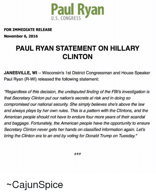 """Above the Law: Paul Ryan  FOR IMMEDIATE RELEASE  November 6, 2016  PAUL RYAN STATEMENT ON HILLARY  CLINTON  JANESVILLE, WI Wisconsin's 1st District Congressman and House Speaker  Paul Ryan (R-WI released the following statement:  Regardless of this decision, the undisputed finding of the FBI's investigation is  that Secretary Clinton put our nation's secrets at risk and in doing so  compromised our national security. She simply believes she's above the law  and always plays by her own rules. This is a pattern with the Clintons, and the  American people should not have to endure four more years of their scandal  and baggage. Fortunately, the American people have the opportunity to ensure  Secretary Clinton never gets her hands on classified information again. Let's  bring the Clinton era to an end by voting for Donald Trump on Tuesday."""" ~CajunSpice"""
