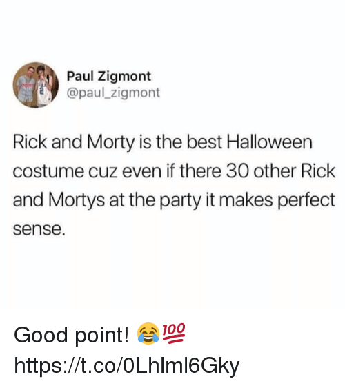 makes-perfect-sense: Paul Zigmont  @paul zigmont  Rick and Morty is the best Halloween  costume cuz even if there 30 other Rick  and Mortys at the party it makes perfect  sense. Good point! 😂💯 https://t.co/0Lhlml6Gky