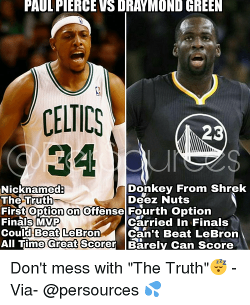 """Deeze Nuts: PAULFIERCEVSDRAYMOND GREEN  CELTICS  23  Donkey From Shrek  Nicknamed  The Truth  Deez Nuts  First option on offense Fourth option  Finals MVP  Carried in Finals  Could Beat LeBron  Can't Beat LeBron  All Time Great Scorer Barely Can score Don't mess with """"The Truth""""😴 - Via- @persources 💦"""