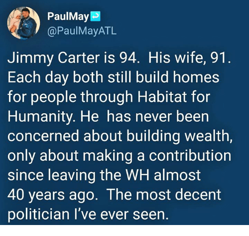 Jimmy Carter: PaulMay  @PaulMayATL  Jimmy Carter is 94. His wife, 91  Each day both still build homes  for people through Habitat for  Humanity. He has never been  concerned about building wealth,  only about making a contribution  since leaving the WH almost  40 years ago. The most decent  politician I've ever seen