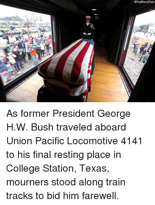 College, Memes, and Texas: @PaulMorsePhoto As former President George H.W. Bush traveled aboard Union Pacific Locomotive 4141 to his final resting place in College Station, Texas, mourners stood along train tracks to bid him farewell.