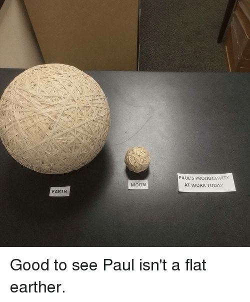 Dank, Work, and Earth: PAUL'S PRODUCTIVITY  AT WORK TODAY  MOON  EARTH Good to see Paul isn't a flat earther.