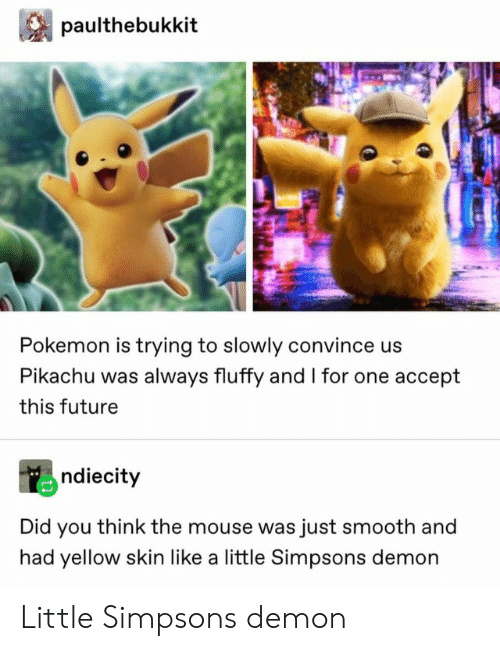 Future, Pikachu, and Pokemon: paulthebukkit  Pokemon is trying to slowly convince us  Pikachu was always fluffy and I for one accept  this future  ndiecity  Did you think the mouse was just smooth and  had yellow skin like a little Simpsons demon Little Simpsons demon