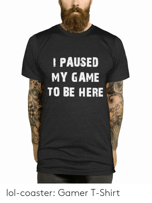 Lol, Tumblr, and Blog: PAUSED  MY GAME  TO BE HERE lol-coaster:    Gamer T-Shirt
